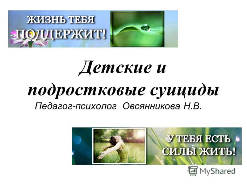 Детские и подростковые суициды Педагог-психолог Овсянникова Н.В.