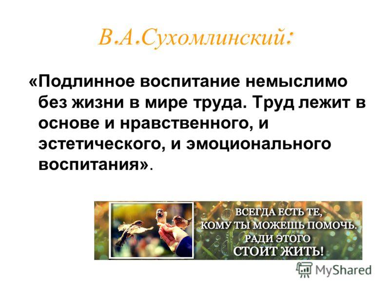 В. А. Сухомлинский : «Подлинное воспитание немыслимо без жизни в мире труда. Труд лежит в основе и нравственного, и эстетического, и эмоционального воспитания».