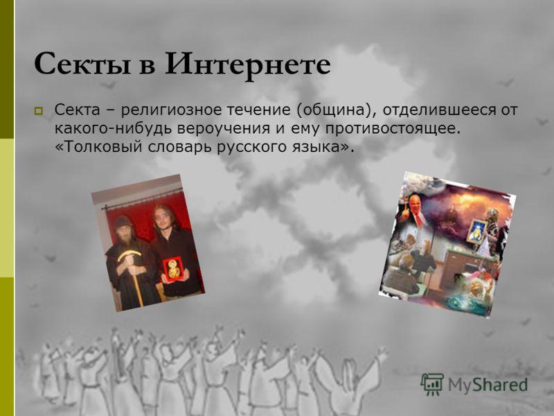 Секты в Интернете Секта – религиозное течение (община), отделившееся от какого-нибудь вероучения и ему противостоящее. «Толковый словарь русского языка».