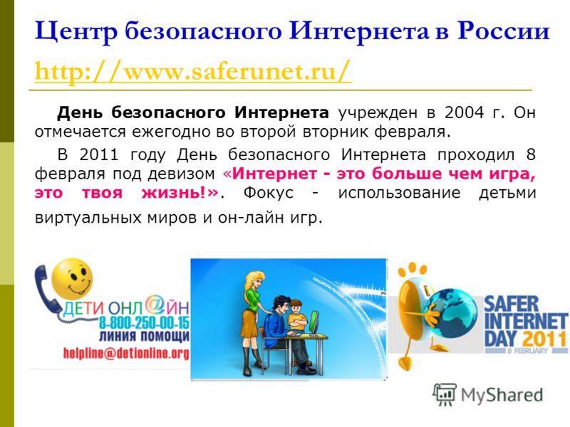Центр безопасного Интернета в России http://www.saferunet.ru/ http://www.saferunet.ru/ День безопасного Интернета учрежден в 2004 г. Он отмечается ежегодно во второй вторник февраля. В 2011 году День безопасного Интернета проходил 8 февраля под девиз
