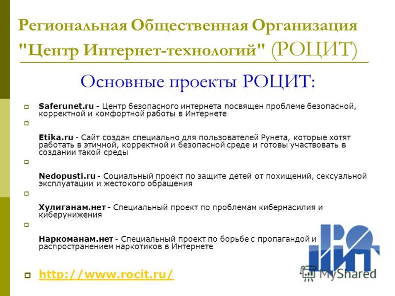 Основные проекты РОЦИТ: Saferunet.ru - Центр безопасного интернета посвящен проблеме безопасной, корректной и комфортной работы в Интернете Etika.ru - Сайт создан специально для пользователей Рунета, которые хотят работать в этичной, корректной и без