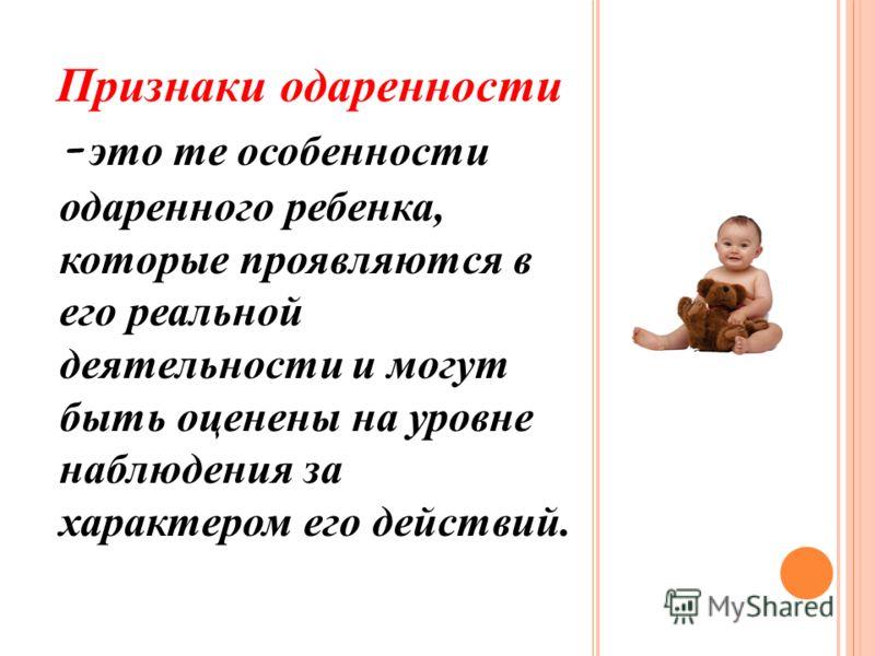 Признаки одаренности - это те особенности одаренного ребенка, которые проявляются в его реальной деятельности и могут быть оценены на уровне наблюдения за характером его действий.