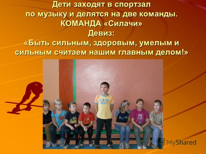 Дети заходят в спортзал по музыку и делятся на две команды. КОМАНДА «Силачи» Девиз: «Быть сильным, здоровым, умелым и сильным считаем нашим главным делом!»