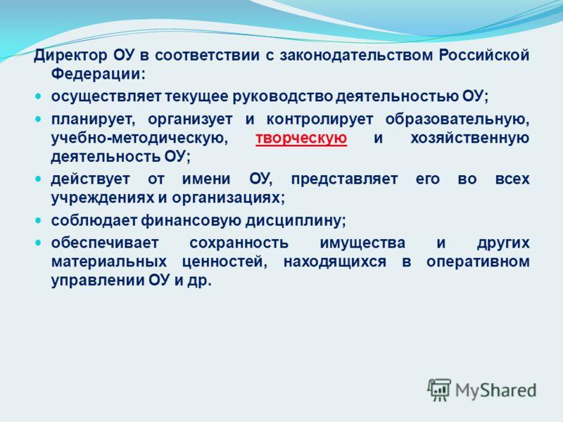 Директор ОУ в соответствии с законодательством Российской Федерации: осуществляет текущее руководство деятельностью ОУ; планирует, организует и контролирует образовательную, учебно-методическую, творческую и хозяйственную деятельность ОУ; действует о