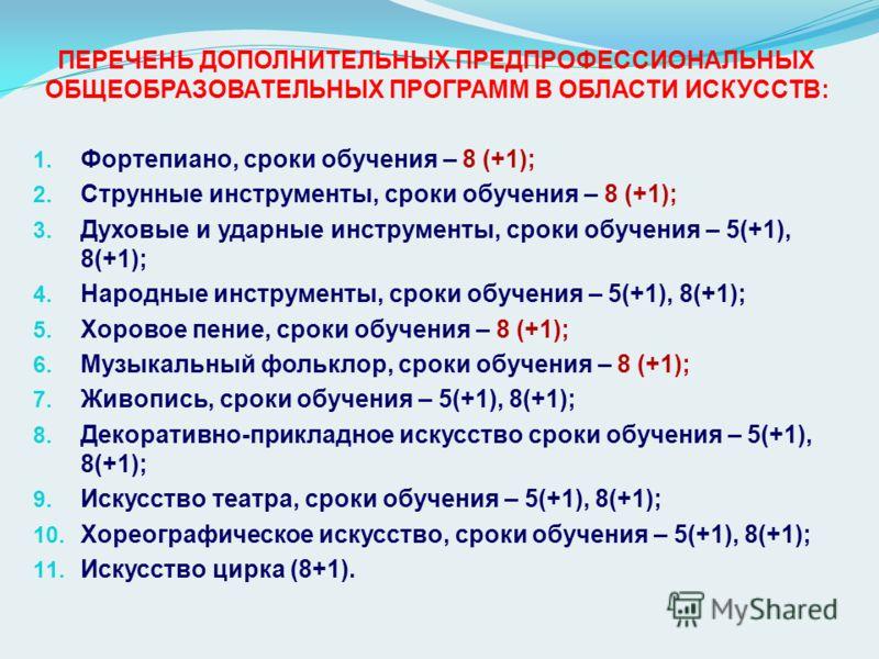 ПЕРЕЧЕНЬ ДОПОЛНИТЕЛЬНЫХ ПРЕДПРОФЕССИОНАЛЬНЫХ ОБЩЕОБРАЗОВАТЕЛЬНЫХ ПРОГРАММ В ОБЛАСТИ ИСКУССТВ: 1. Фортепиано, сроки обучения – 8 (+1); 2. Струнные инструменты, сроки обучения – 8 (+1); 3. Духовые и ударные инструменты, сроки обучения – 5(+1), 8(+1); 4
