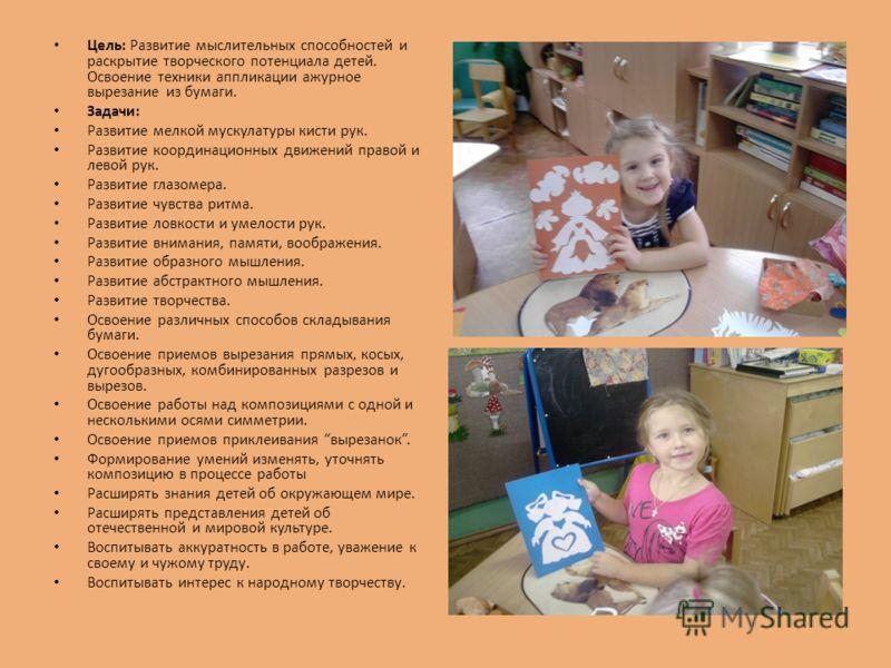 Цель: Развитие мыслительных способностей и раскрытие творческого потенциала детей. Освоение техники аппликации ажурное вырезание из бумаги. Задачи: Развитие мелкой мускулатуры кисти рук. Развитие координационных движений правой и левой рук. Развитие