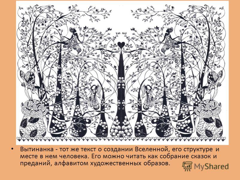 Вытинанка - тот же текст о создании Вселенной, его структуре и месте в нем человека. Его можно читать как собрание сказок и преданий, алфавитом художественных образов.