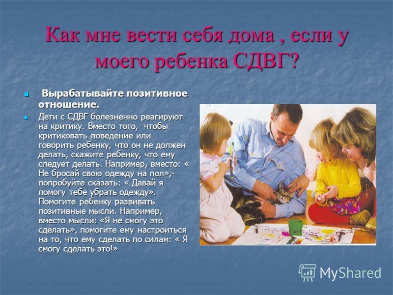 Как мне вести себя дома, если у моего ребенка СДВГ? Вырабатывайте позитивное отношение. Вырабатывайте позитивное отношение. Дети с СДВГ болезненно реагируют на критику. Вместо того, чтобы критиковать поведение или говорить ребенку, что он не должен д