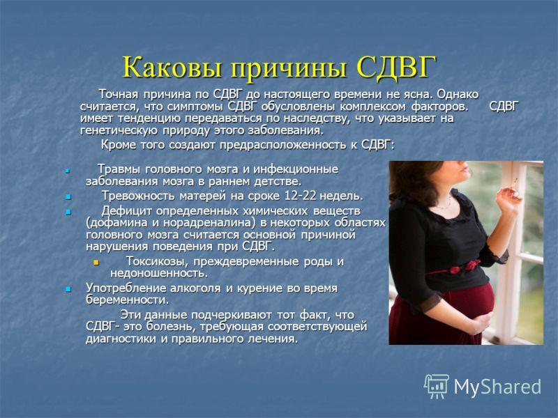 Каковы причины СДВГ Точная причина по СДВГ до настоящего времени не ясна. Однако считается, что симптомы СДВГ обусловлены комплексом факторов. СДВГ имеет тенденцию передаваться по наследству, что указывает на генетическую природу этого заболевания. Т