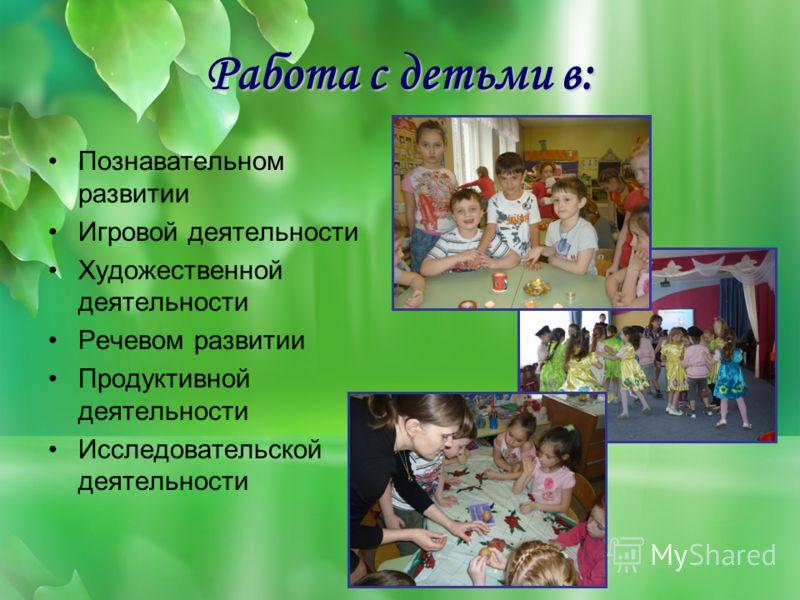 Работа с детьми в: Познавательном развитии Игровой деятельности Художественной деятельности Речевом развитии Продуктивной деятельности Исследовательской деятельности