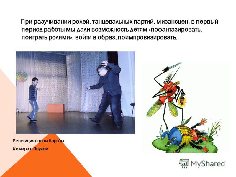 При разучивании ролей, танцевальных партий, мизансцен, в первый период работы мы дали возможность детям «пофантазировать, поиграть ролями», войти в образ, поимпровизировать. Репетиция сцены борьбы Комара с Пауком