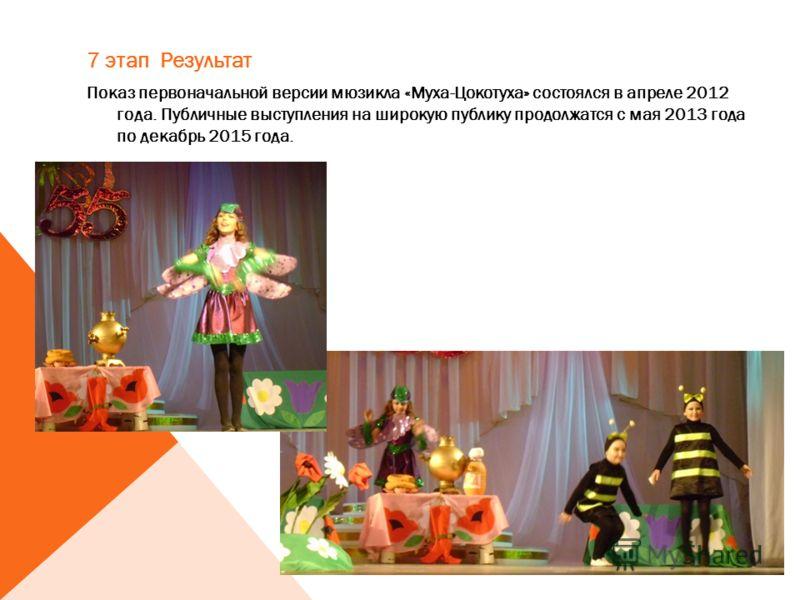 7 этап Результат Показ первоначальной версии мюзикла «Муха-Цокотуха» состоялся в апреле 2012 года. Публичные выступления на широкую публику продолжатся с мая 2013 года по декабрь 2015 года.
