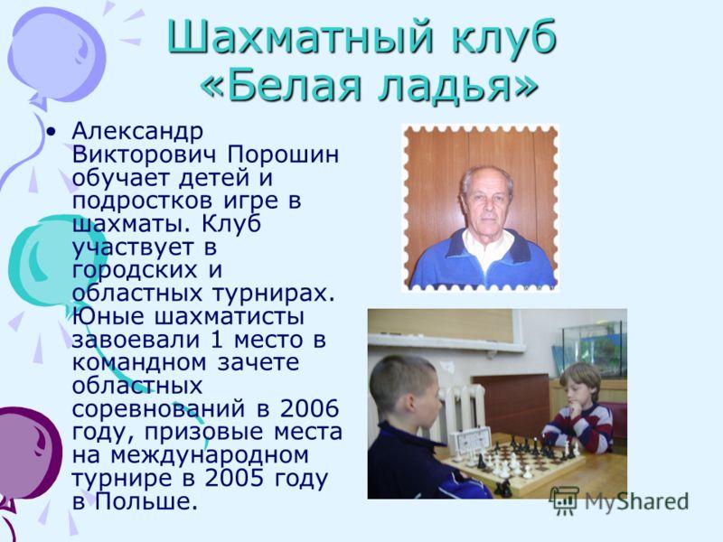 Шахматный клуб «Белая ладья» Александр Викторович Порошин обучает детей и подростков игре в шахматы. Клуб участвует в городских и областных турнирах. Юные шахматисты завоевали 1 место в командном зачете областных соревнований в 2006 году, призовые ме