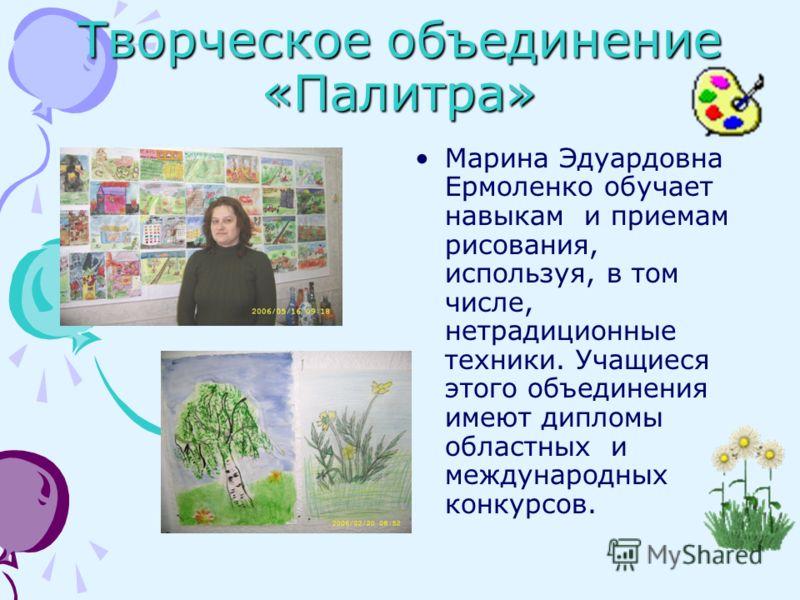 Творческое объединение «Палитра» Марина Эдуардовна Ермоленко обучает навыкам и приемам рисования, используя, в том числе, нетрадиционные техники. Учащиеся этого объединения имеют дипломы областных и международных конкурсов.