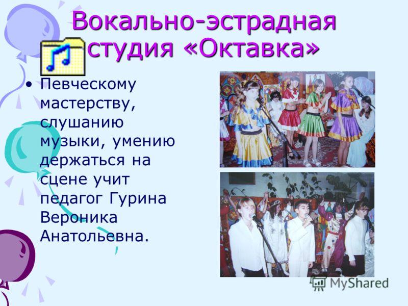 Вокально-эстрадная студия «Октавка» Певческому мастерству, слушанию музыки, умению держаться на сцене учит педагог Гурина Вероника Анатольевна.
