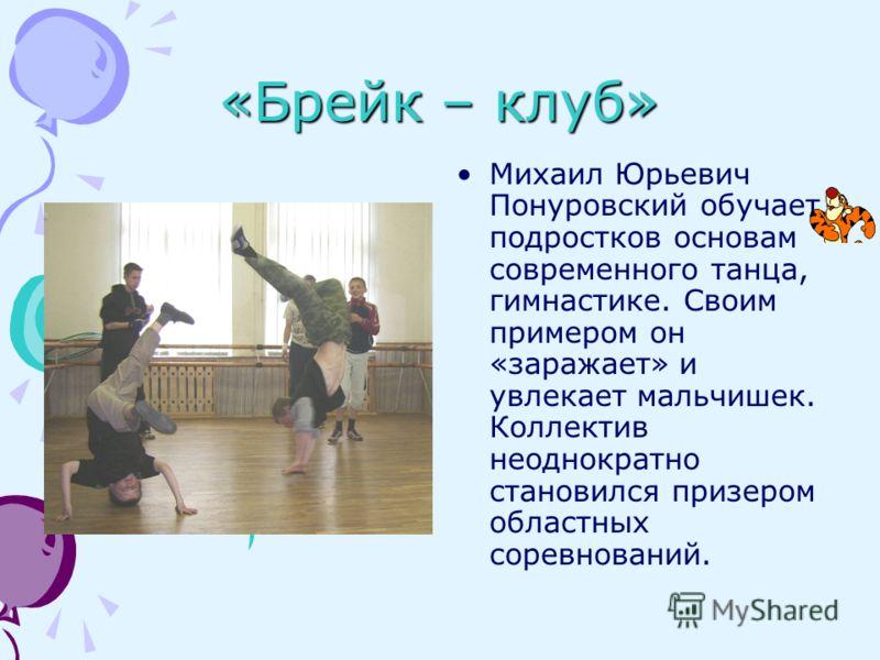 «Брейк – клуб» Михаил Юрьевич Понуровский обучает подростков основам современного танца, гимнастике. Своим примером он «заражает» и увлекает мальчишек. Коллектив неоднократно становился призером областных соревнований.