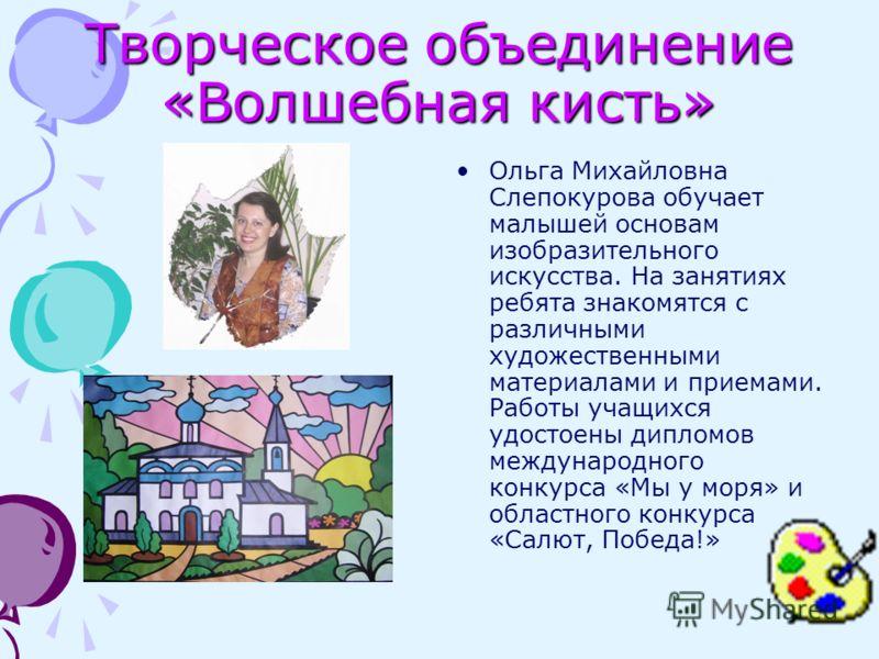Творческое объединение «Волшебная кисть» Ольга Михайловна Слепокурова обучает малышей основам изобразительного искусства. На занятиях ребята знакомятся с различными художественными материалами и приемами. Работы учащихся удостоены дипломов международ
