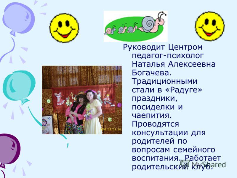 Руководит Центром педагог-психолог Наталья Алексеевна Богачева. Традиционными стали в «Радуге» праздники, посиделки и чаепития. Проводятся консультации для родителей по вопросам семейного воспитания. Работает родительский клуб.