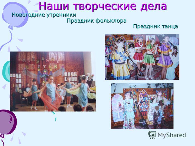 Наши творческие дела Новогодние утренники Праздник фольклора Праздник танца Наши творческие дела Новогодние утренники Праздник фольклора Праздник танца