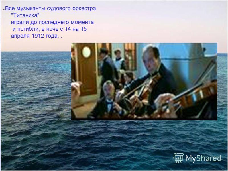 – – Все музыканты судового оркестра Титаника играли до последнего момента и погибли, в ночь с 14 на 15 апреля 1912 года...