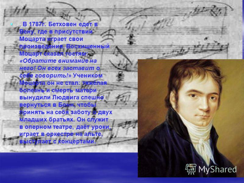 .. В 1787г. Бетховен едет в Вену, где в присутствии Моцарта играет свои произведения. Восхищенный Моцарт сказал гостям: «Обратите внимание на него! Он всех заставит о себе говорить!» Учеником Моцарта он не стал: тяжёлая болезнь и смерть матери вынуди