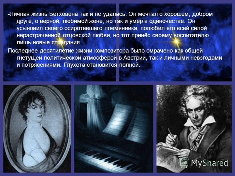 -Личная жизнь Бетховена так и не удалась. Он мечтал о хорошем, добром друге, о верной, любимой жене, но так и умер в одиночестве. Он усыновил своего осиротевшего племянника, полюбил его всей силой нерастраченной отцовской любви, но тот принёс своему