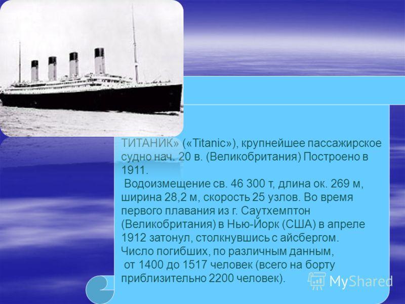 ТИТАНИК» («Titanic»), крупнейшее пассажирское судно нач. 20 в. (Великобритания) Построено в 1911. Водоизмещение св. 46 300 т, длина ок. 269 м, ширина 28,2 м, скорость 25 узлов. Во время первого плавания из г. Саутхемптон (Великобритания) в Нью-Йорк (