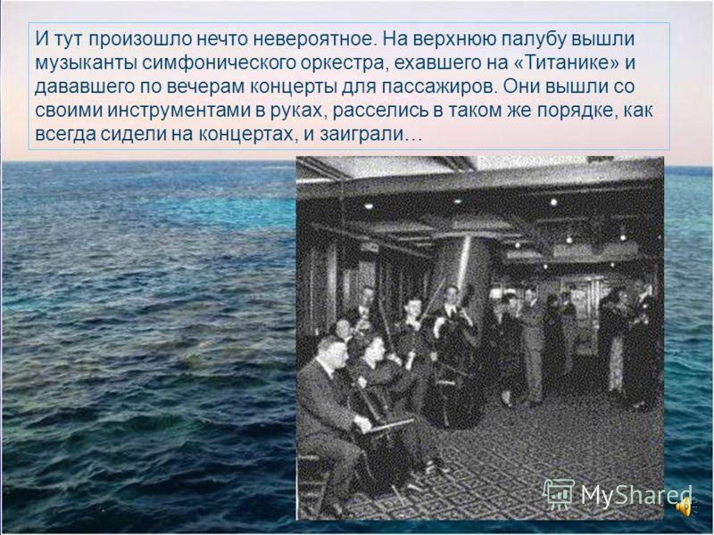 И тут произошло нечто невероятное. На верхнюю палубу вышли музыканты симфонического оркестра, ехавшего на «Титанике» и дававшего по вечерам концерты для пассажиров. Они вышли со своими инструментами в руках, расселись в таком же порядке, как всегда с