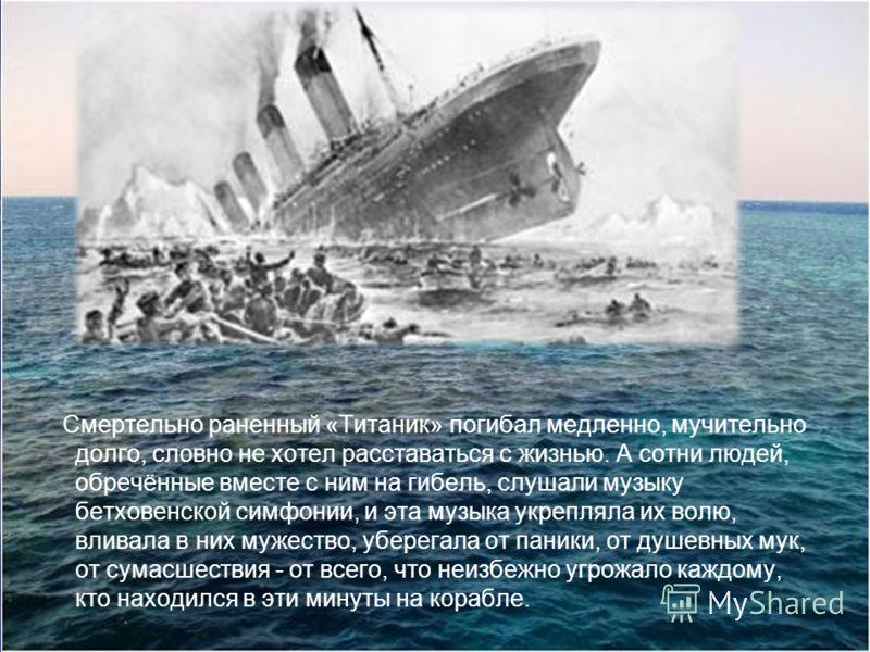 Смертельно раненный «Титаник» погибал медленно, мучительно долго, словно не хотел расставаться с жизнью. А сотни людей, обречённые вместе с ним на гибель, слушали музыку бетховенской симфонии, и эта музыка укрепляла их волю, вливала в них мужество, у