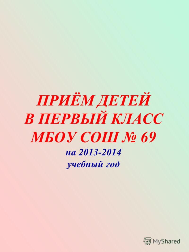 ПРИЁМ ДЕТЕЙ В ПЕРВЫЙ КЛАСС МБОУ СОШ 69 на 2013-2014 учебный год
