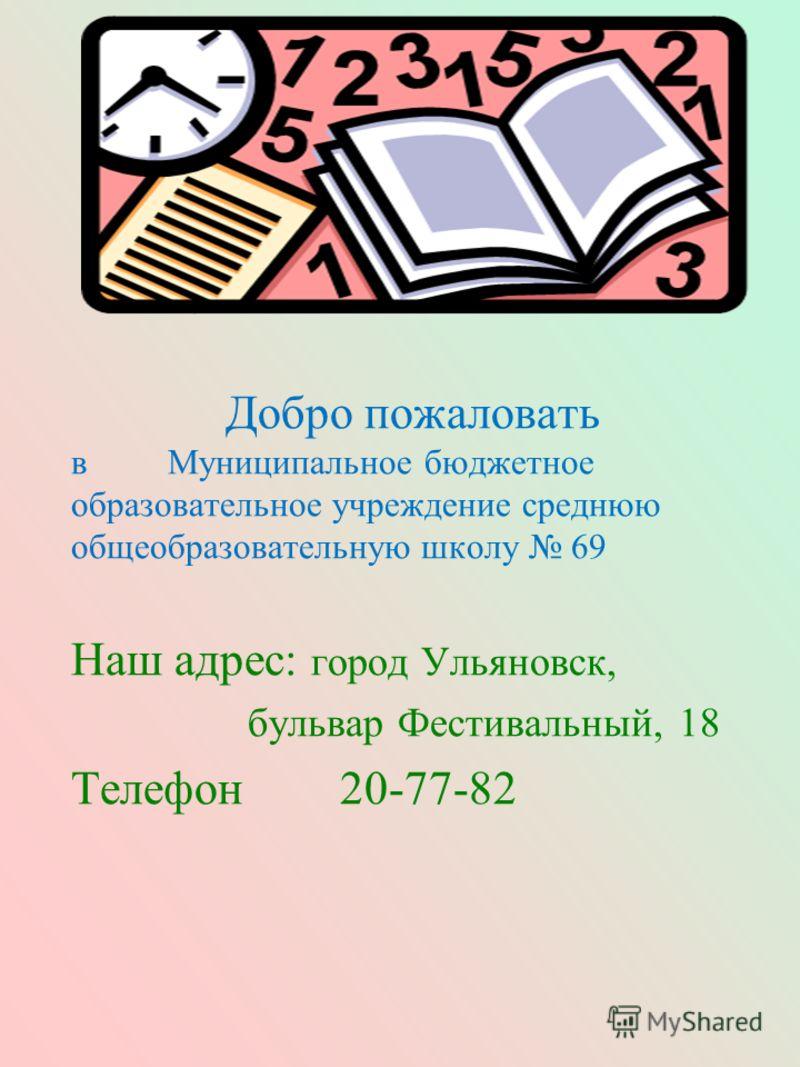 Добро пожаловать в Муниципальное бюджетное образовательное учреждение среднюю общеобразовательную школу 69 Наш адрес: город Ульяновск, бульвар Фестивальный, 18 Телефон 20-77-82
