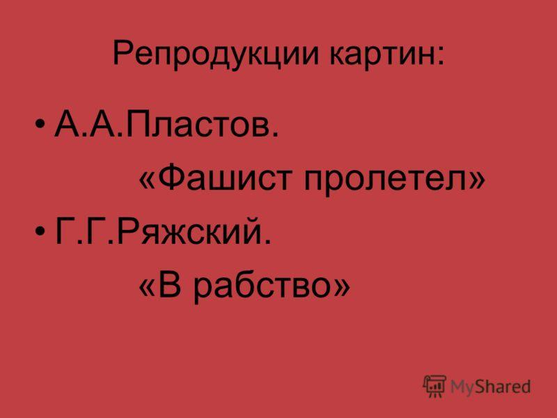 Репродукции картин: А.А.Пластов. «Фашист пролетел» Г.Г.Ряжский. «В рабство»