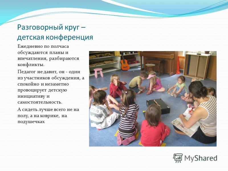 Разговорный круг – детская конференция Ежедневно по полчаса обсуждаются планы и впечатления, разбираются конфликты. Педагог не давит, он - один из участников обсуждения, а спокойно и незаметно провоцирует детскую инициативу и самостоятельность. А сид