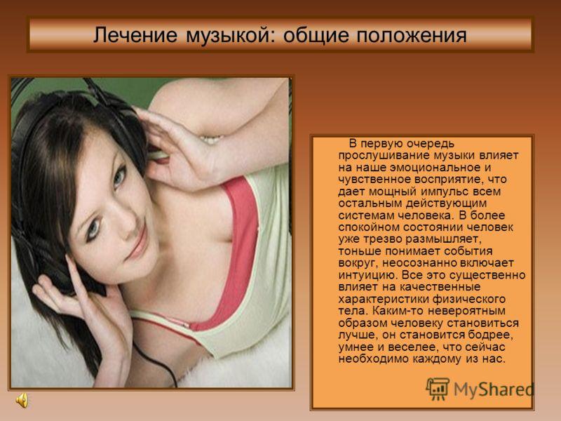 Лечение музыкой: общие положения В первую очередь прослушивание музыки влияет на наше эмоциональное и чувственное восприятие, что дает мощный импульс всем остальным действующим системам человека. В более спокойном состоянии человек уже трезво размышл