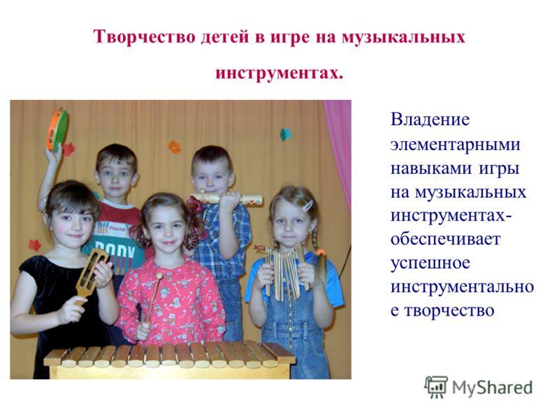 Творчество детей в игре на музыкальных инструментах. Владение элементарными навыками игры на музыкальных инструментах- обеспечивает успешное инструментально е творчество