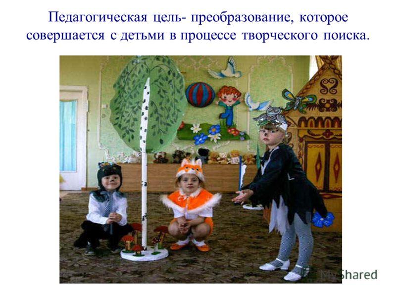 Педагогическая цель- преобразование, которое совершается с детьми в процессе творческого поиска.