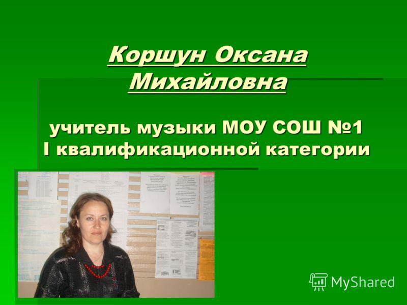 Коршун Оксана Михайловна учитель музыки МОУ СОШ 1 I квалификационной категории