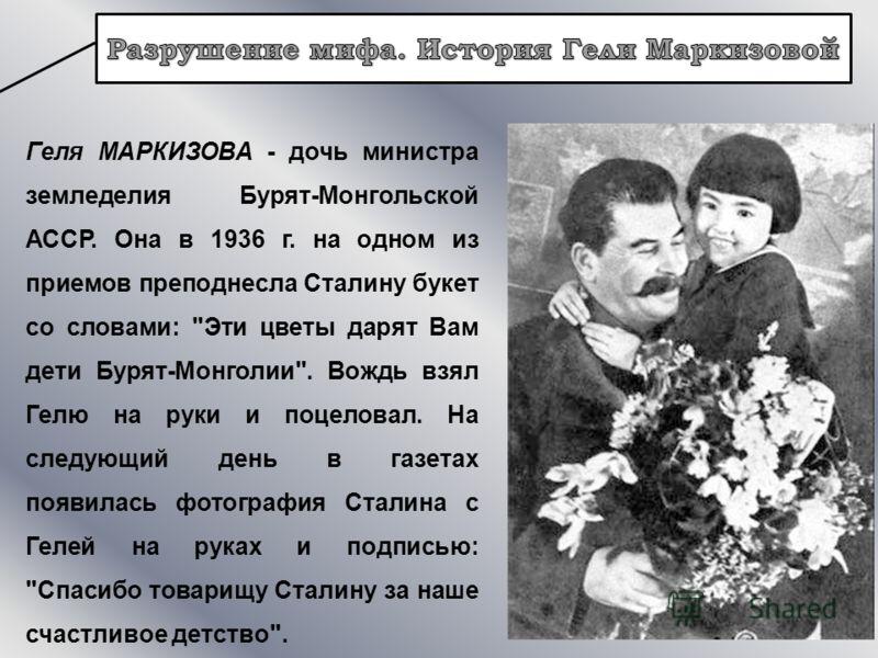 Геля МАРКИЗОВА - дочь министра земледелия Бурят-Монгольской АССР. Она в 1936 г. на одном из приемов преподнесла Сталину букет со словами: