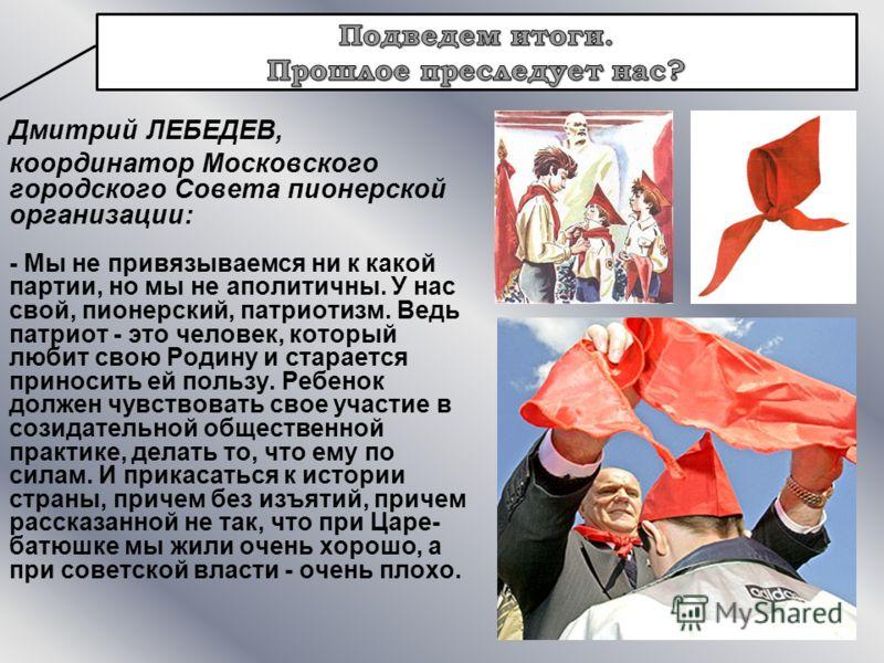 Дмитрий ЛЕБЕДЕВ, координатор Московского городского Совета пионерской организации: - Мы не привязываемся ни к какой партии, но мы не аполитичны. У нас свой, пионерский, патриотизм. Ведь патриот - это человек, который любит свою Родину и старается при
