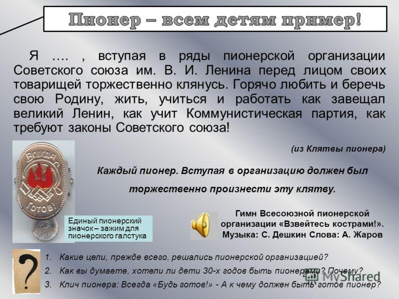 Я …., вступая в ряды пионерской организации Советского союза им. В. И. Ленина перед лицом своих товарищей торжественно клянусь. Горячо любить и беречь свою Родину, жить, учиться и работать как завещал великий Ленин, как учит Коммунистическая партия,