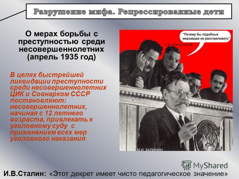 И.В.Сталин: «Этот декрет имеет чисто педагогическое значение» О мерах борьбы с преступностью среди несовершеннолетних (апрель 1935 год) В целях быстрейшей ликвидации преступности среди несовершеннолетних ЦИК и Совнарком СССР постановляют: несовершенн