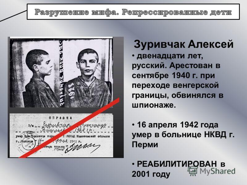 Зуривчак Алексей двенадцати лет, русский. Арестован в сентябре 1940 г. при переходе венгерской границы, обвинялся в шпионаже. 16 апреля 1942 года умер в больнице НКВД г. Перми РЕАБИЛИТИРОВАН в 2001 году