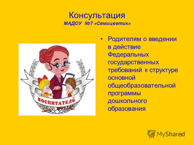 Консультация МАДОУ 7 «Семицветик» Родителям о введении в действие Федеральных государственных требований к структуре основной общеобразовательной программы дошкольного образования 1