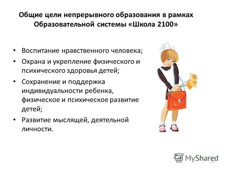 Общие цели непрерывного образования в рамках Образовательной системы «Школа 2100» Воспитание нравственного человека; Охрана и укрепление физического и психического здоровья детей; Сохранение и поддержка индивидуальности ребенка, физическое и психичес