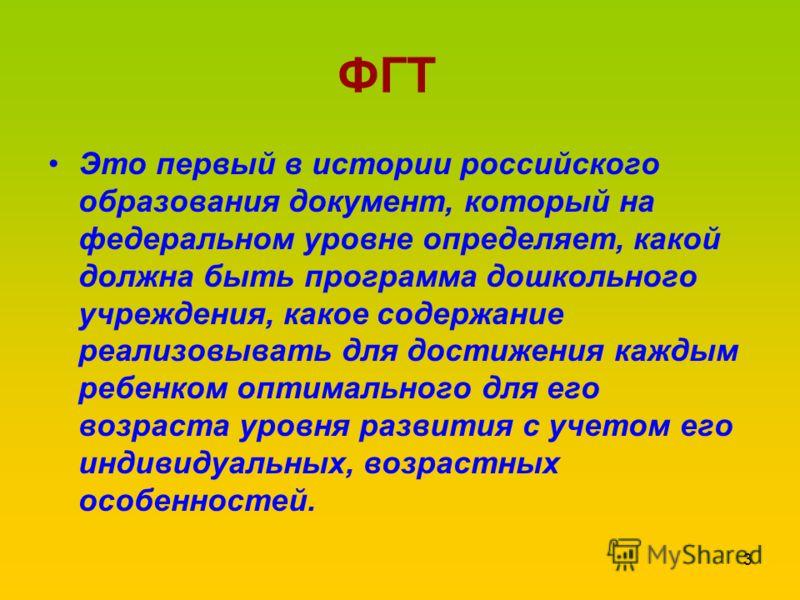 ФГТ Это первый в истории российского образования документ, который на федеральном уровне определяет, какой должна быть программа дошкольного учреждения, какое содержание реализовывать для достижения каждым ребенком оптимального для его возраста уровн