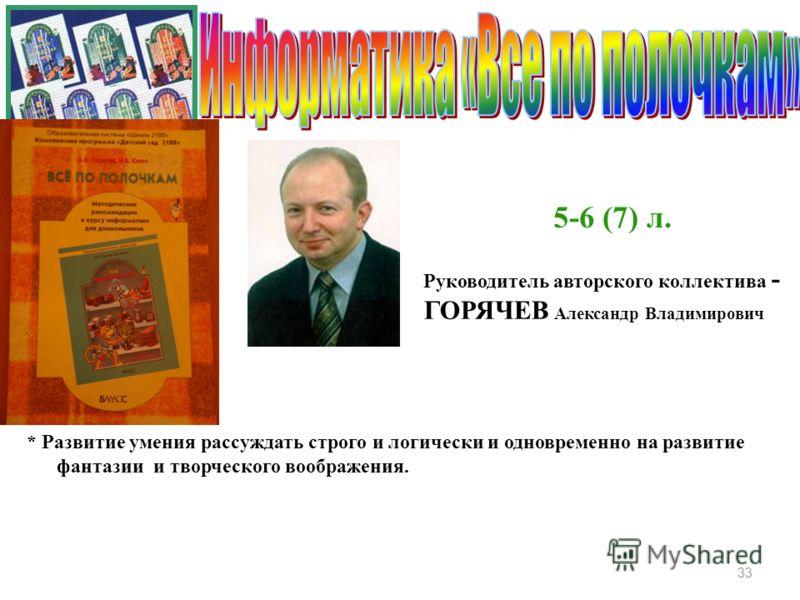 Руководитель авторского коллектива - ГОРЯЧЕВ Александр Владимирович 33 5-6 (7) л. * Развитие умения рассуждать строго и логически и одновременно на развитие фантазии и творческого воображения.