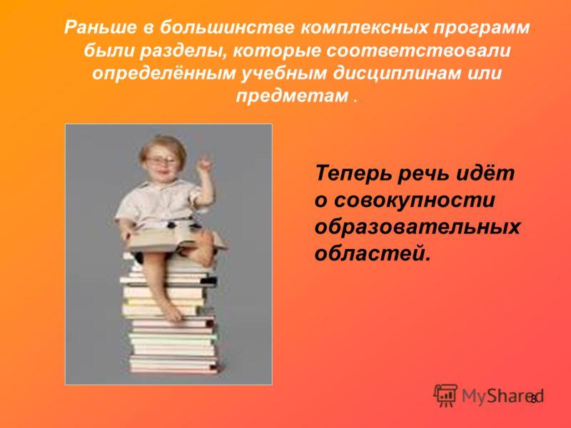 Раньше в большинстве комплексных программ были разделы, которые соответствовали определённым учебным дисциплинам или предметам. Теперь речь идёт о совокупности образовательных областей. 8