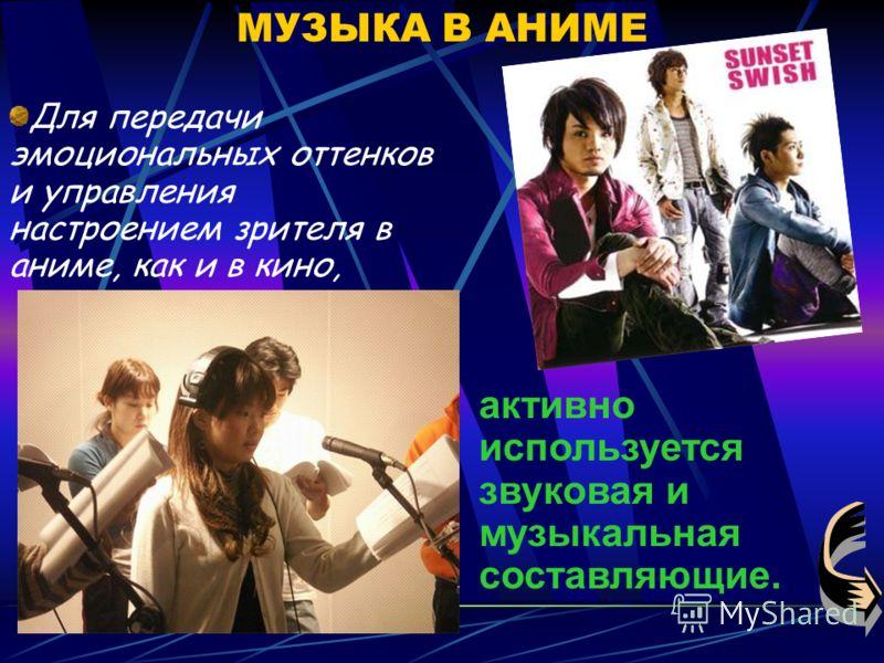МУЗЫКА В АНИМЕ Для передачи эмоциональных оттенков и управления настроением зрителя в аниме, как и в кино, активно используется звуковая и музыкальная составляющие.