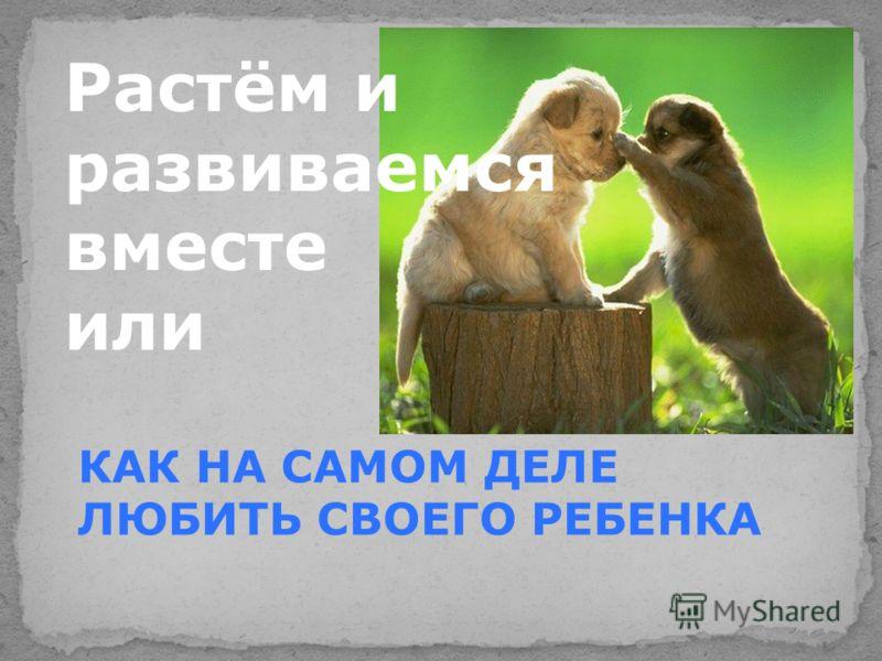 Растём и развиваемся вместе или КАК НА САМОМ ДЕЛЕ ЛЮБИТЬ СВОЕГО РЕБЕНКА
