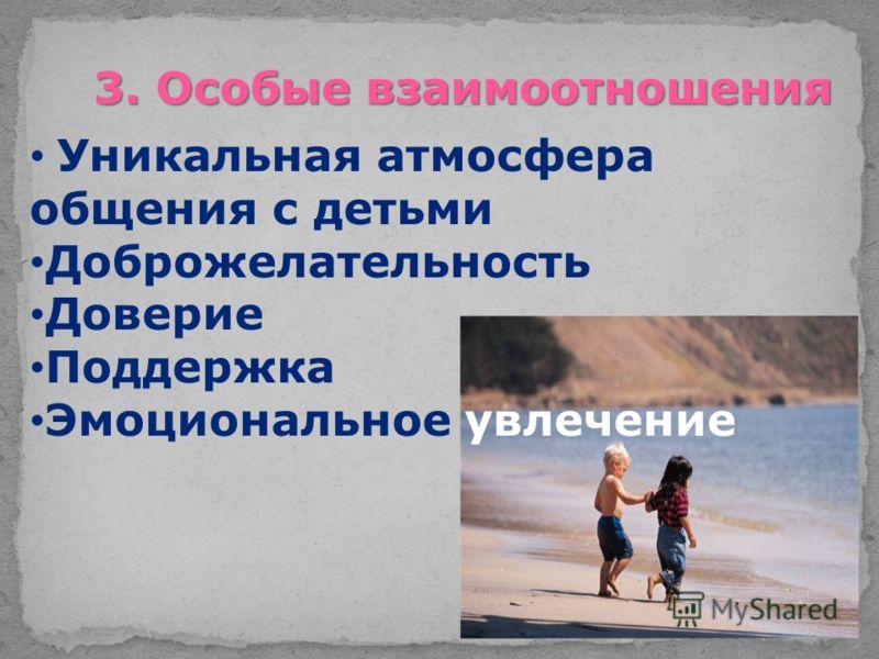 3. Особые взаимоотношения Уникальная атмосфера общения с детьми Доброжелательность Доверие Поддержка Эмоциональное увлечение